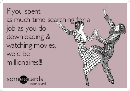 If you spent as much time searching for a job as you do downloading & watching movies, we'd be millionaires!!!