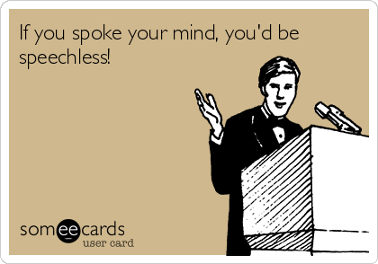 If you spoke your mind, you'd be speechless!