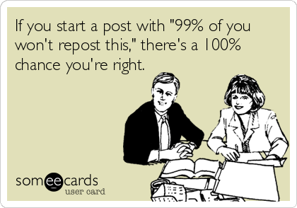 """If you start a post with """"99% of you won't repost this,"""" there's a 100% chance you're right."""