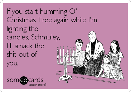 If you start humming O' Christmas Tree again while I'm lighting the candles, Schmuley, I'll smack the shit out of you.