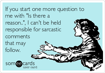 """If you start one more question to me with """"Is there a reason.."""", I can't be held responsible for sarcastic comments that may follow."""