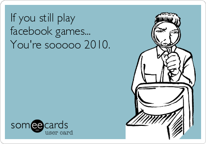 If you still play  facebook games... You're sooooo 2010.