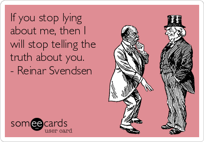 If you stop lying about me, then I will stop telling the truth about you. - Reinar Svendsen