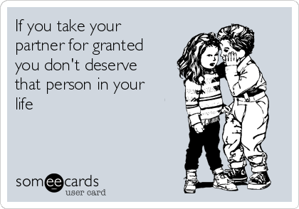If you take your partner for granted you don't deserve that person in your life