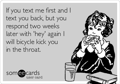 If you text me first and I text you back, but you respond two weeks later with 'hey' again I will bicycle kick you in the throat.