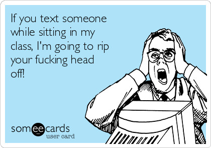 If you text someone while sitting in my class, I'm going to rip your fucking head off!