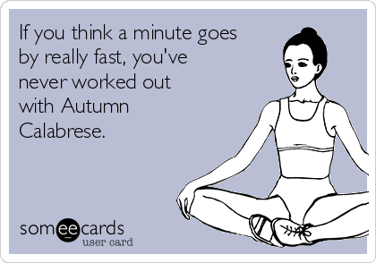 If you think a minute goes by really fast, you've  never worked out with Autumn Calabrese.