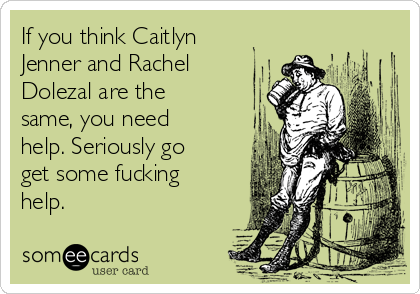 If you think Caitlyn Jenner and Rachel Dolezal are the same, you need help. Seriously go get some fucking help.