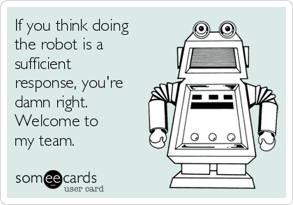 If you think doing the robot is a sufficient response, you're damn right. Welcome to my team.