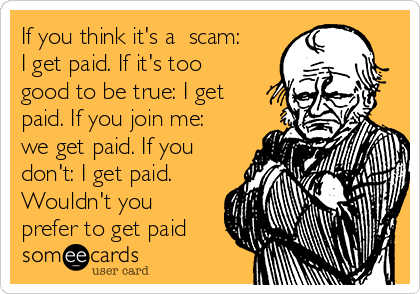 If you think it's a  scam: I get paid. If it's too good to be true: I get paid. If you join me: we get paid. If you don't: I get paid. Wouldn't you prefer to get paid