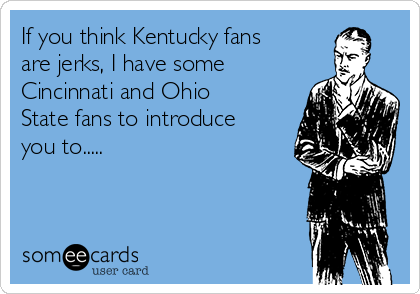 If you think Kentucky fans are jerks, I have some Cincinnati and Ohio State fans to introduce you to.....