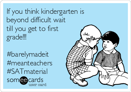 If you think kindergarten is beyond difficult wait till you get to first grade!!!  #barelymadeit #meanteachers #SATmaterial