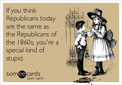 If you think Republicans today are the same as the Republicans of the 1860s, you're a special kind of stupid.