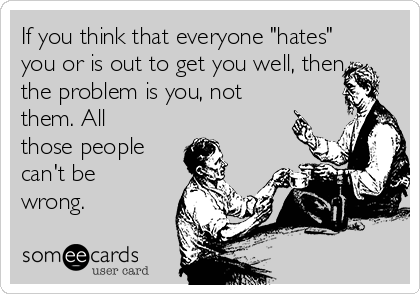"If you think that everyone ""hates"" you or is out to get you well, then the problem is you, not them. All those people can't be wrong."