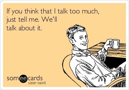 If you think that I talk too much, just tell me. We'll talk about it.