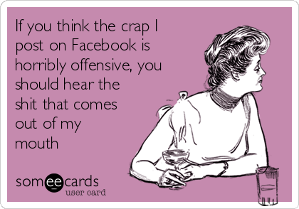 If you think the crap I post on Facebook is horribly offensive, you should hear the shit that comes out of my mouth