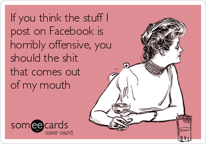 If you think the stuff I post on Facebook is horribly offensive, you should the shit that comes out of my mouth