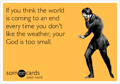 If you think the world  is coming to an end  every time you don't like the weather, your God is too small.