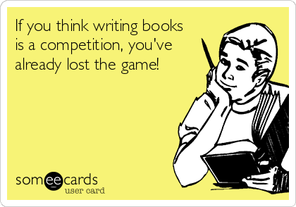 If you think writing books is a competition, you've already lost the game!