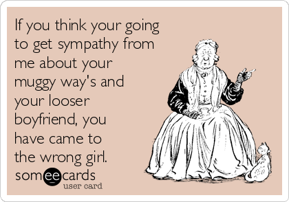 If you think your going to get sympathy from me about your muggy way's and your looser boyfriend, you have came to the wrong girl.