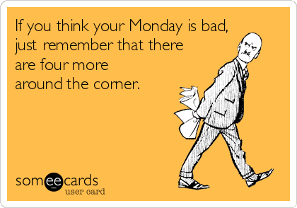 If you think your Monday is bad, just remember that there are four more around the corner.