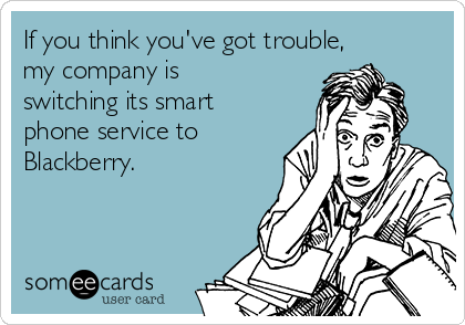 If you think you've got trouble, my company is switching its smart phone service to Blackberry.