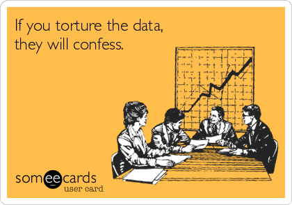 If you torture the data,  they will confess.