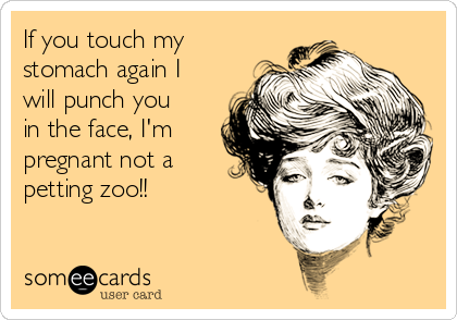If you touch my stomach again I will punch you in the face, I'm pregnant not a petting zoo!!