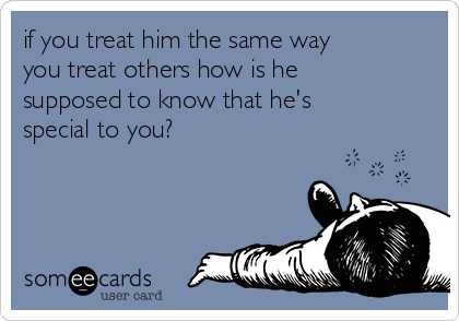 if you treat him the same way you treat others how is he supposed to know that he's special to you?