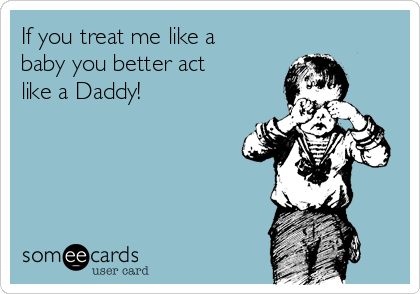 If you treat me like a baby you better act like a Daddy!