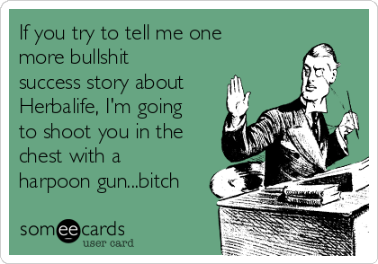If you try to tell me one more bullshit success story about Herbalife, I'm going to shoot you in the chest with a harpoon gun...bitch