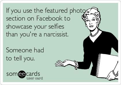 If you use the featured photos section on Facebook to showcase your selfies than you're a narcissist.   Someone had to tell you.