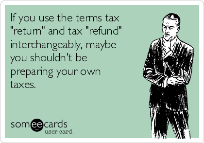 "If you use the terms tax ""return"" and tax ""refund"" interchangeably, maybe you shouldn't be preparing your own taxes."