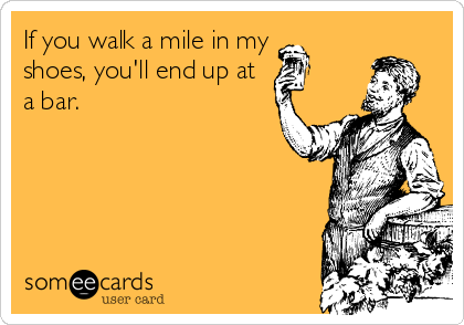 If you walk a mile in my shoes, you'll end up at a bar.