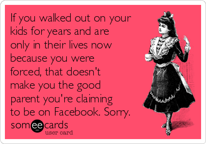 If you walked out on your kids for years and are only in their lives now because you were forced, that doesn't make you the good parent you're claiming to be on Facebook. Sorry.