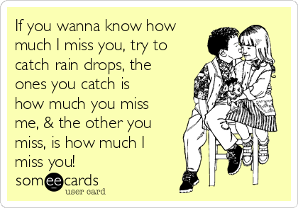 If you wanna know how much I miss you, try to catch rain drops, the ones you catch is how much you miss me, & the other you miss, is how much I miss you!