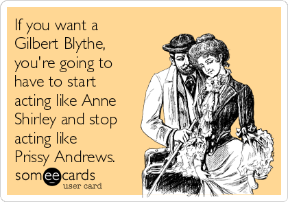 If you want a Gilbert Blythe, you're going to have to start acting like Anne Shirley and stop acting like Prissy Andrews.