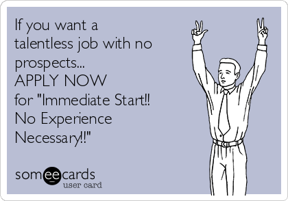 "If you want a talentless job with no prospects... APPLY NOW  for ""Immediate Start!!  No Experience Necessary!!"""
