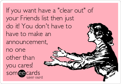 """If you want have a """"clear out"""" of your Friends list then just do it! You don't have to have to make an announcement, no one other than you cares!"""