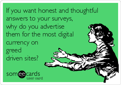 If you want honest and thoughtful answers to your surveys, why do you advertise them for the most digital currency on greed driven sites?