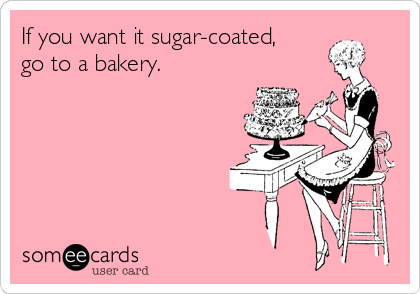 If you want it sugar-coated, go to a bakery.