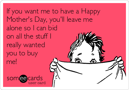 If you want me to have a Happy Mother's Day, you'll leave me alone so I can bid on all the stuff I really wanted you to buy me!