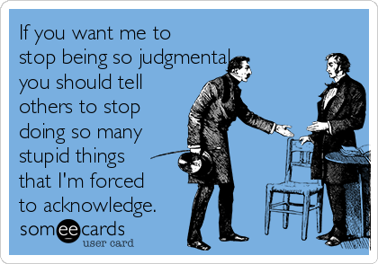 If you want me to stop being so judgmental, you should tell others to stop doing so many  stupid things that I'm forced to acknowledge.
