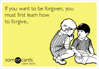 If you want to be forgiven, you must first learn how to forgive...