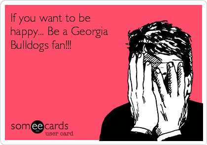 If you want to be happy... Be a Georgia Bulldogs fan!!!