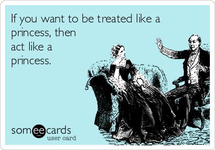 If you want to be treated like a princess, then act like a princess.