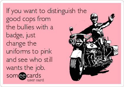 If you want to distinguish the good cops from the bullies with a badge, just change the uniforms to pink and see who still wants the job.