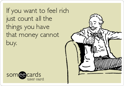 If you want to feel rich just count all the things you have that money cannot buy.