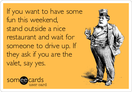 If you want to have some fun this weekend, stand outside a nice restaurant and wait for someone to drive up. If they ask if you are the valet, say yes.