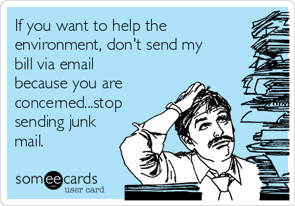 If you want to help the environment, don't send my bill via email because you are concerned...stop sending junk mail.